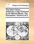 The Ladies Library. ... Written by a Lady. Published by Sir Richard Steele. the Third Edition. Volume 2 of 3