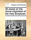 An Essay on the Divine Inspiration of the Holy Scriptures.