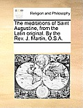 The Meditations of Saint Augustine, from the Latin Original. by the Rev. J. Martin, O.S.A.