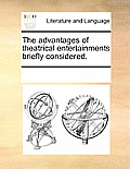 The Advantages of Theatrical Entertainments Briefly Considered.