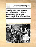 The Spanish Decameron: Or, Ten Novels. ... Made English by Sir Roger Lestrange. the Third Edition.