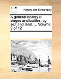 A General History of Sieges and Battles, by Sea and Land. ... Volume 9 of 12
