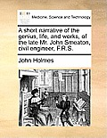A Short Narrative of the Genius, Life, and Works, of the Late Mr. John Smeaton, Civil Engineer, F.R.S.