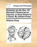 Remarks on the REV. Mr. Barnard's Discourse on Baptism, in Three Letters to a Friend. by William Price.