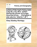 Letters of the Right Honourable Lady M-Y W-Y M-E: Written During Her Travels in Europe, Asia and Africa, ... Complete in One Volume. Volume 1 of 1