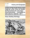 Letters of the Right Honourable Lady M---Y W---Y M---E: Written, During Her Travels in Europe, Asia and Africa, ... Complete in One Volume. Volume 1 o