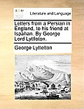 Letters from a Persian in England, to His Friend at Ispahan. by George Lord Lyttleton.