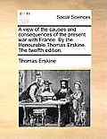 A View of the Causes and Consequences of the Present War with France. by the Honourable Thomas Erskine. the Twelfth Edition.