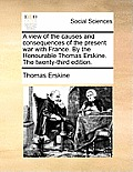 A View of the Causes and Consequences of the Present War with France. by the Honourable Thomas Erskine. the Twenty-Third Edition.