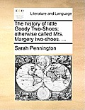 The History of Little Goody Two-Shoes; Otherwise Called Mrs. Margery Two-Shoes. ...