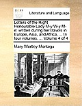 Letters of the Right Honourable Lady M-Y W-Y M-E: Written During Her Travels in Europe, Asia, and Africa, ... in Four Volumes. ... Volume 4 of 4