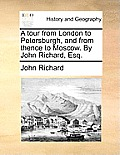 A Tour from London to Petersburgh, and from Thence to Moscow. by John Richard, Esq.