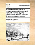 A View of the Causes and Consequences of the Present War with France. by the Honourable Thomas Erskine. the Thirty-Second Edition.