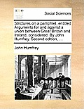 Strictures on a Pamphlet, Entitled Arguments for and Against a Union Between Great Britain and Ireland, Considered. by John Humfrey. Second Edition, .