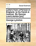 Letters from a Persian in England, to His Friend at Ispahan. by George Lord Littelton [Sic].