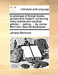A Catalogue of Foreign Books, Ancient and Modern, Containing Many Scarce and Valuable Articles: ... Selling, ... by James Remnant, German Bookseller,