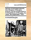 Service of Archibald Stewart, Now Douglas of Douglas, Esquire, as Heir of Provision to Archibald Duke of Douglas, His Uncle, 9th September, 1761.