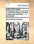 Letters of the Right Honourable Lady M--Y W--Y M--E: Written During Her Travels in Europe, Asia and Africa, ... a New Edition.