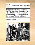 Two Plays Written by His Grace George Late Duke of Buckingham: Viz. I. the Rehearsal; ... And, II. the Chances. ... Corrected from the Errors of Forme
