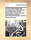 A View of the Causes and Consequences of the Present War with France. by the Honourable Thomas Erskine. the Twentieth Edition.