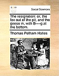 The Resignation: Or, the Fox Out of the Pit, and the Geese In, with B----G at the Bottom.