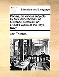 Poems, on Various Subjects, by Mrs. Ann Thomas, of Millbrook, Cornwall, an Officer's Widow of the Royal Navy.