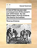 A View of the Causes and Consequences of the Present War with France. by the Honourable Thomas Erskine. the Twenty-First Edition.