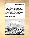 A View of the Causes and Consequences of the Present War with France. by the Honourable Thomas Erskine. the Seventeenth Edition.