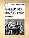 The Natural and Providential Effects on National Virtue and Vice Consider'd. in a Sermon Preach'd, in Part, ... November the 25th, 1741. by H. Knight,