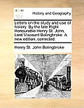 Letters on the Study and Use of History. by the Late Right Honourable Henry St. John, Lord Viscount Bolingbroke. a New Edition, Corrected.
