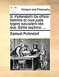 S. Puffendorfii de Officio Hominis Et Civis Juxta Legem Naturalem Libri Duo. Editio Septima, ...