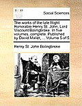 The Works of the Late Right Honorable Henry St. John, Lord Viscount Bolingbroke. in Five Volumes, Complete. Published by David Mallet, ... Volume 5 of