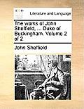 The Works of John Sheffield, ... Duke of Buckingham. Volume 2 of 2