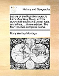 Letters of the Right Honourable Lady M--Y W--Y M---E: Written During Her Travels in Europe, Asia, and Africa, ... a New Edition. the Four Volumes Comp