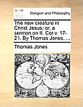 The New Creature in Christ Jesus; Or, a Sermon on II. Cor.V. 17-21. by Thomas Jones, ...