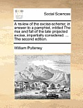 A Review of the Excise-Scheme; In Answer to a Pamphlet, Intitled the Rise and Fall of the Late Projected Excise, Impartially Considered. ... the Secon