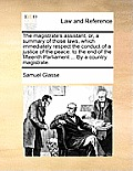 The Magistrate's Assistant; Or, a Summary of Those Laws, Which Immediately Respect the Conduct of a Justice of the Peace: To the End of the Fifteenth