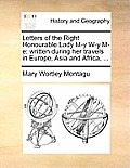 Letters of the Right Honourable Lady M-Y W-Y M-E: Written During Her Travels in Europe, Asia and Africa, ...