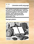 The Works of George Lord Lyttelton; Formerly Printed Separately, and Now Collected Together: With Some Other Pieces, Never Before Printed. Published b