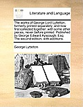 The Works of George Lord Lyttelton; Formerly Printed Separately, and Now First Collected Together: With Some Other Pieces, Never Before Printed. Publi