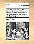 Calumny Detected, Or, an Answer to an Anonymous Appendix, Lately Published, to the Short State of the Case of Mr. Cumming, ...