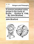 A Sermon Preached at the Chapel in the Castle of Exeter, ... October 9, 1746. ... by John Bradford, ...