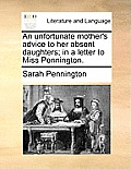 An Unfortunate Mother's Advice to Her Absent Daughters; In a Letter to Miss Pennington.