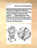 The Life of Frederick-William I. Late King of Prussia. Containing Many Authentick Letters and Pieces, ... Translated from the French, by William Pheli
