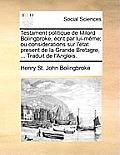 Testament Politique de Milord Bolingbroke, Ecrit Par Lui-Meme; Ou Considerations Sur L'Etat Present de La Grande Bretagre, ... Traduit de L'Anglois.