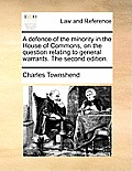 A Defence of the Minority in the House of Commons, on the Question Relating to General Warrants. the Second Edition.