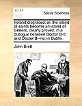 Ireland Disgraced: Or, the Island of Saints Become an Island of Sinners, Clearly Proved, in a Dialogue Between Doctor B-Tt and Doctor B--