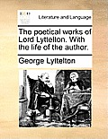 The Poetical Works of Lord Lyttelton. with the Life of the Author.