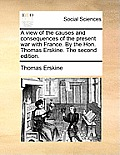 A View of the Causes and Consequences of the Present War with France. by the Hon. Thomas Erskine. the Second Edition.