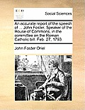An Accurate Report of the Speech of ... John Foster, Speaker of the House of Commons, in the Committee on the Roman Catholic Bill. Feb. 27, 1793.